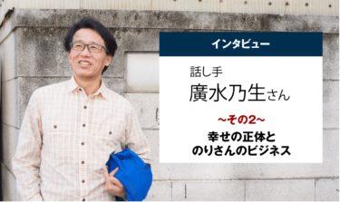 廣水乃生さんインタビュー その2:幸せの正体とのりさんのビジネス